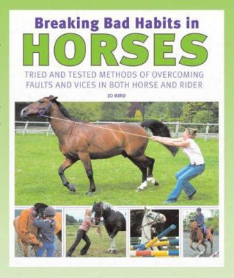 Breaking Bad Habits In Horses: Tried And Tested Methods Of Overcoming Afults And Vices In Both Horse And Rider