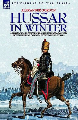 Hussar In Winter - A British Cavalry Officer In The Retreat To Corunna In The Peninsular Campaign Of The Napoleonic Wars
