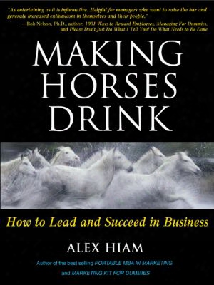 Making Horses Drink: How To Lead & Succeed In Business