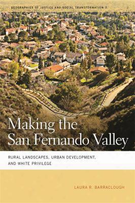 Making  The San Fernando Valley: Rural Landscapes, Urban Development,a Nd White Privilege