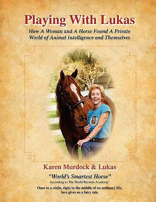 Playing With Lukas: How A Woman And A Horse Found A Private World Of Animal Inte Lligence And Themselves