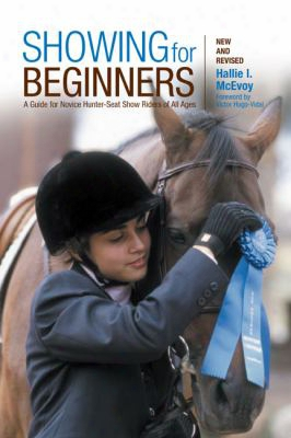 Showing Forb Eginners: A Guide For Novice Hunter-seat Show Riders Of All Ages