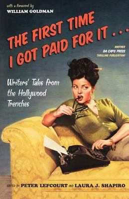 The First Time I Got Paid For It...: Writers' Tales From The Hollywood Trenches