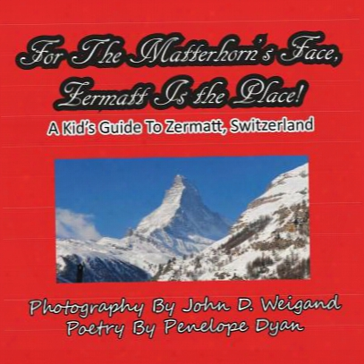 For The Matterhorn's Face, Zermatt Is The Place, A Kid's Guide To Zermatt, Switzerland