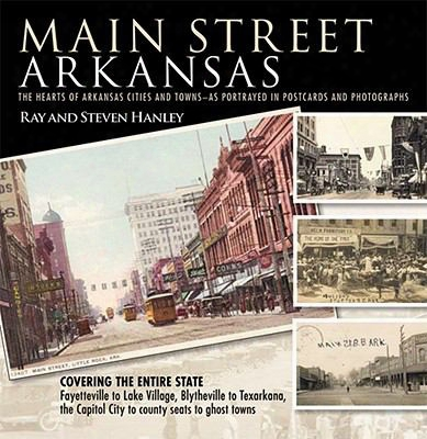Main Street Arkansas: The Hearts Of Arkansas Cities And Towns-as Portrayed In Postcards And Photographs