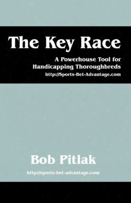 The Key Race: A Powerhouse Tool For Handicapping Thoroughbreds: Http: //sports-bet-advantage.com