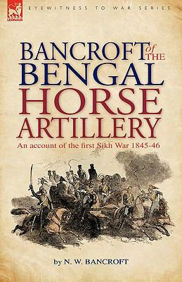 Bancroft Of The Bengal Horse Artillery: An Account Of The First Sikh War 1845-1846