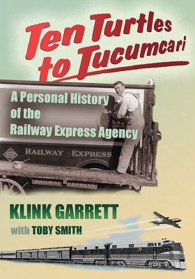 Ten Turtles To Tucumcari: A Personal History Of The Railway Express Agency