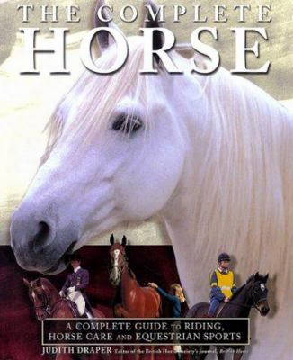 The Complete Horse: A Complete Guide Of Riding, Horse Care And Equestrian Sport