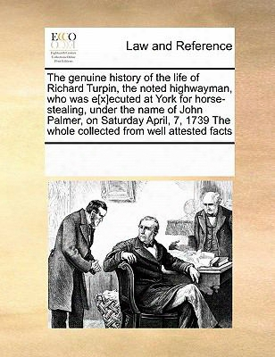 The Genuine History Of The Life Of Richard Turpin, The Noted Highwayman, Who Was E[x]ecuted At York For Horse-stealing, Under The