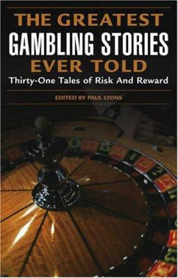 The Greatest Gambling Stories Ever Told: Thirty-one Tales Of Risk And Reward