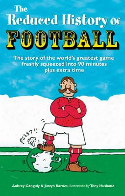The Reduced History Of Football: The Story Of The World's Greatest Game Freshly Squeezed Into 120 Minutes