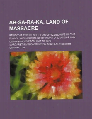 Ab-sa-ra-ka, Land Of Massacre; Being The Experience Of An Officer's Wife On The Plains With An Outline Of Indian Operations And Co