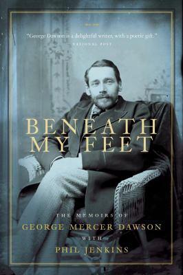 Beneath My Feet: The Memoirs Of George Mercer Dawson