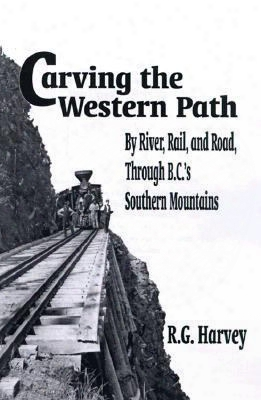 Carving The Western Path: By Rail, By Road, By River Through Bc's Southern Mountains