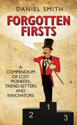 Forgotten Firsts: A Compendium Of Lost Pioneers, Trend-setters And Innovators
