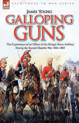 Galloping Guns: The Experiences Of An Officer Of The Bengal Horse Artillery During The Second Maratha War 1804-1805