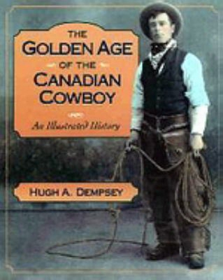 Golden Age Of The Canadian Cowboy: An Illustrated History