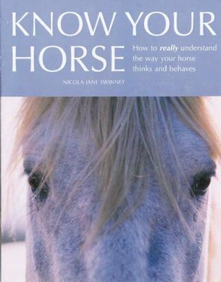 Know Your Horse: How To Really Understand The Way Your Horse Thinks And Behaves