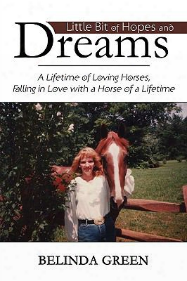Little Bit Of Hopes And Dreams: A Lifetime Of Loving Horses, Falling In Love With A Horse Of A Lifetime