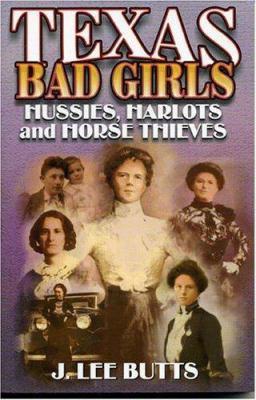 Texas Bad Girls: Hussies, Harlots, And Horse Thieves