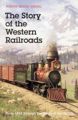 The Story Of The Western Railroads: From 1852 Through The Reign Of The Giants