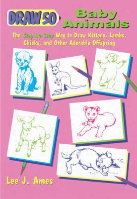 Draw 50 Baby Animals: The Step-by-step Way To Draw Kittens, Lambs, Chicks And Other Adorable Offspring