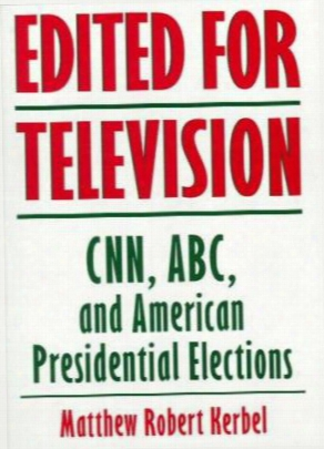 Edited For Television: Cnn, Abc, And American Presidential Elections, Second Edition