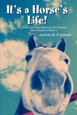 It's A Horse's Life!: Advice And Observations For The Humans Who Choose To Share It