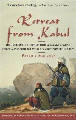 Retreat From Kabul: The Incredible Story Of How A Savage Afghan Force Massacred The Worrld's Most Powerful Army