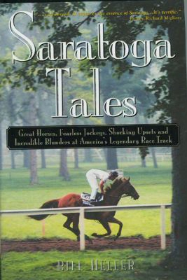 Saratoga Tales: Great Horses, Fearless Jockeys, Shocking Upsets And Incredible Blunders At America's Legendary Race Track