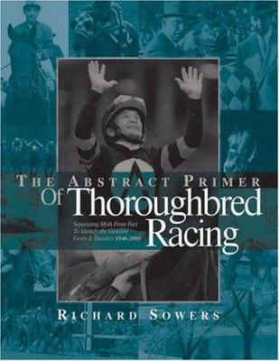 The Abstract Primer Of Thoroughbred Racing: Separating Myth From Fact To Identify The Genuine Gems & Dandies 1946-2003