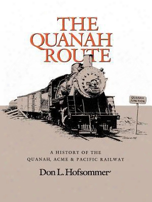 The Quanah Route: A History Of The Quanah, Acme & Pacific Railway