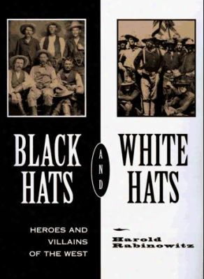 Black Hats And White Hats: Heroes And Villains Of The West