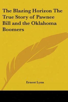 The Blazing Horizon: The True Story Of Pawnee Bill And The Oklahoma Boomers
