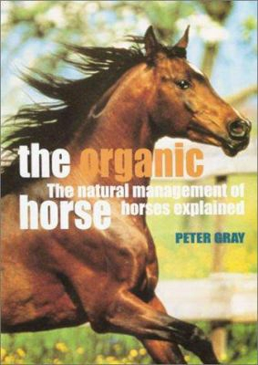 The Organic Horse: The Natural Management Of Horses Explained