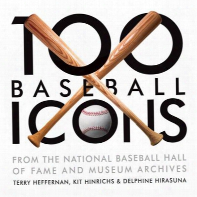 100 Baseball Icons: From The National Baseball Hall Of Fame And Museum Archive