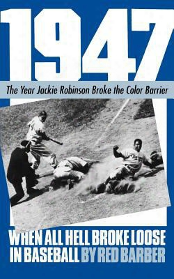 1947 When All Hell Broke Loose In Baseball: The Year Jackie Robinson Broke The Color Barrier