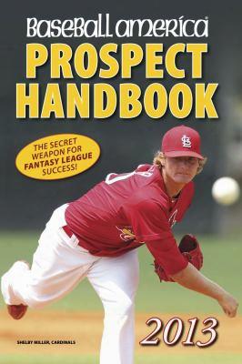 Baseball America 2013 Prospect Handbook: The 2013 Expert Guide To Baseball Prospects And Mlb Organization Rankings (baseball Ameri