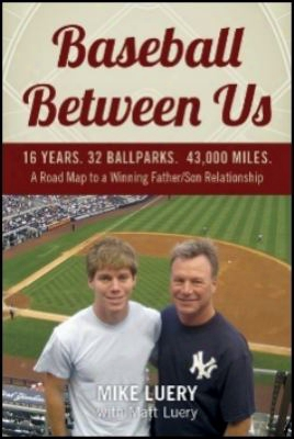 Baseball Between Us: 16 Years. 32 Ballparks. 43,000 Miles: A Road Map To A Winning Father/son Relationship