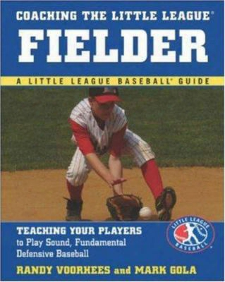Coaching The Little League Fielder: Teaching Your Players To Play Sound, Fundamental Defensive Baseball