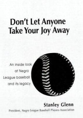 Don't Let Anyone Take Your Joy Away: An Inside Look At Negro League Baseball And Its Legacy