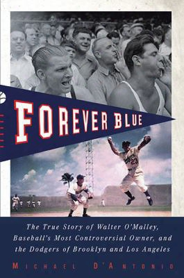 Forever Blue: The True Story Of Walter O'malley, Baseball's Most Controversialowner, And The Dodgers Of Brooklyn And Los Angeles