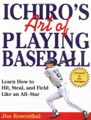Ichiro's Art Of Playing Baseball: Learn How To Hit, Steal, And Field Like An All-star