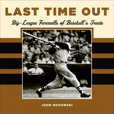 Last Time Out: Big League Farewells Of Baseball's Greatest