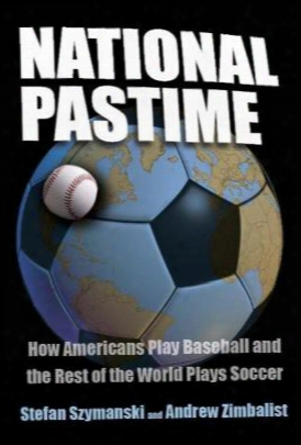 National Pastime: How Americans Play Baseballl And The Rest Of The World Plays Soccer