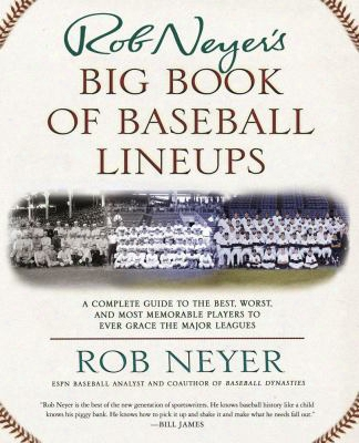 Rob Neyer's Big Book Of Baseball Lineups: A Complete Guide To The Best, Worst, And Most Memorable Players To Ever Grace The Major