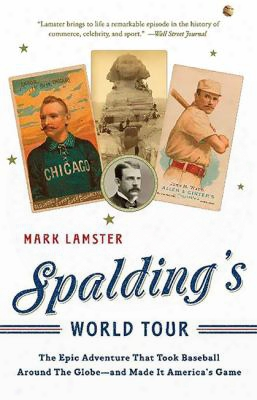 Spalding's World Tour: The Epic Adventure That Took Baseball Around The Globe - Ans Made It America's Game