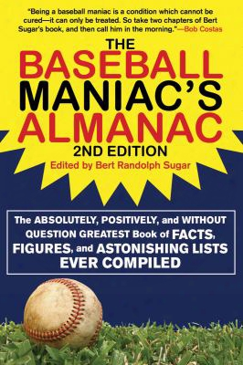 The Baseball Maniac's Almanac: The Absolutely, Positively, And Without Question Greatest Book Of Facts, Figures, And Astonishing L