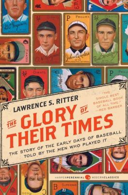 The Glory Of Their Times: The Story Of The Early Days Of Baseball Told In Proportion To The Men Who Played It